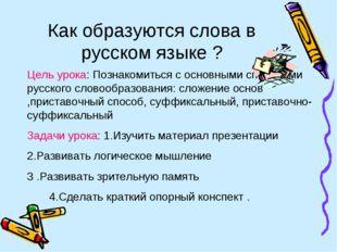 Как образуются слова в русском языке ? Цель урока: Познакомиться с основными