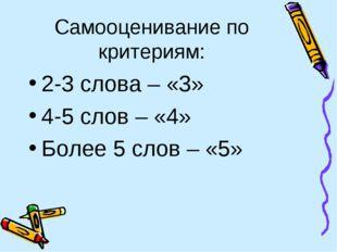 Самооценивание по критериям: 2-3 слова – «3» 4-5 слов – «4» Более 5 слов – «5»
