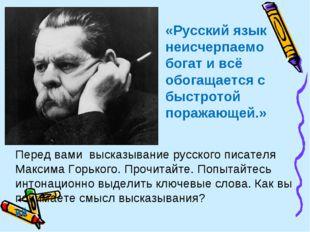 «Русский язык неисчерпаемо богат и всё обогащается с быстротой поражающей.» П