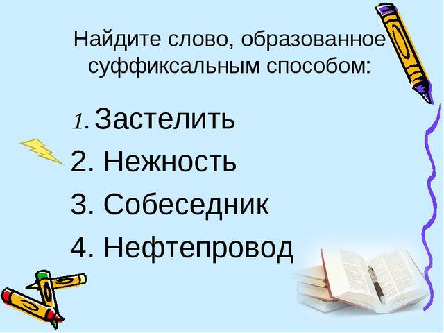 Найдите слово, образованное суффиксальным способом: 1. Застелить 2. Нежност...