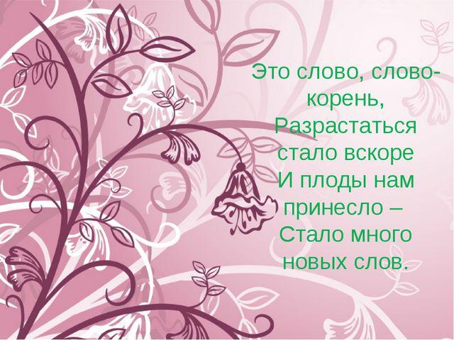 Это слово, слово-корень, Разрастаться стало вскоре И плоды нам принесло – Ста...