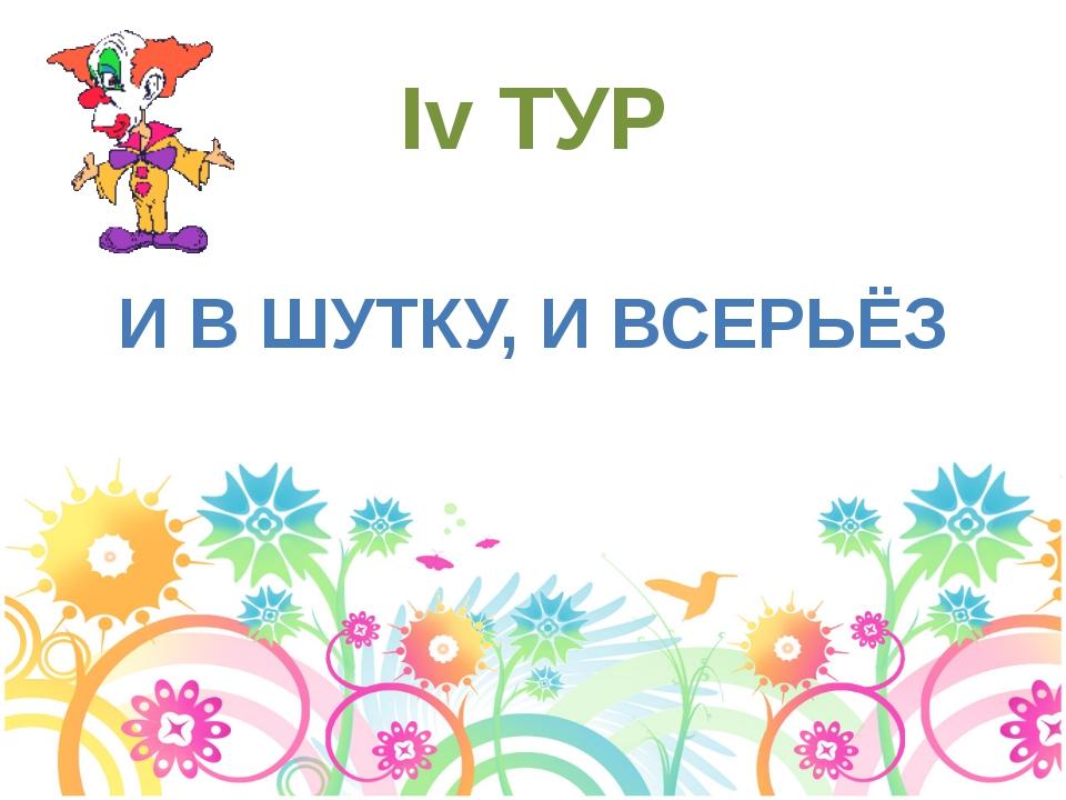 Iv ТУР И В ШУТКУ, И ВСЕРЬЁЗ