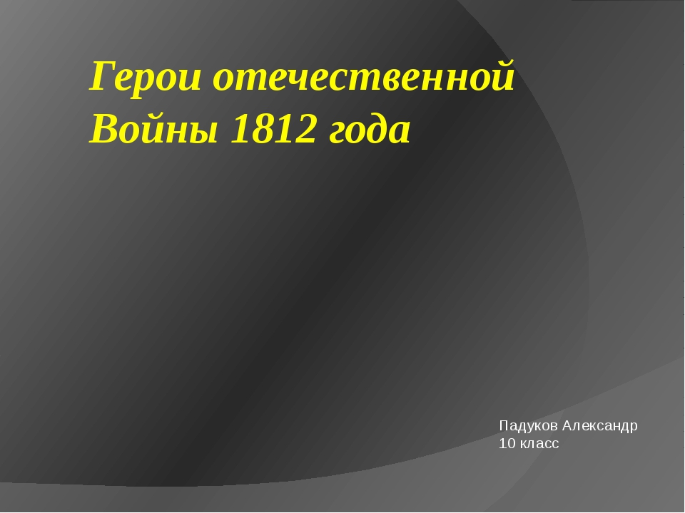 Герои отечественной Войны 1812 года Падуков Александр 10 класс