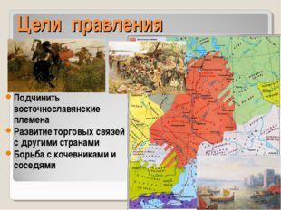 Цели правления Подчинить восточнославянские племена Развитие торговых связей