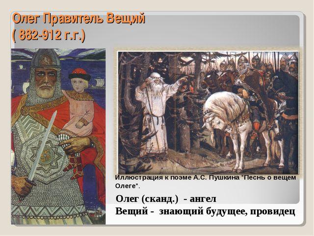 Олег Правитель Вещий ( 882-912 г.г.) Олег (сканд.) - ангел Вещий - знающий бу...