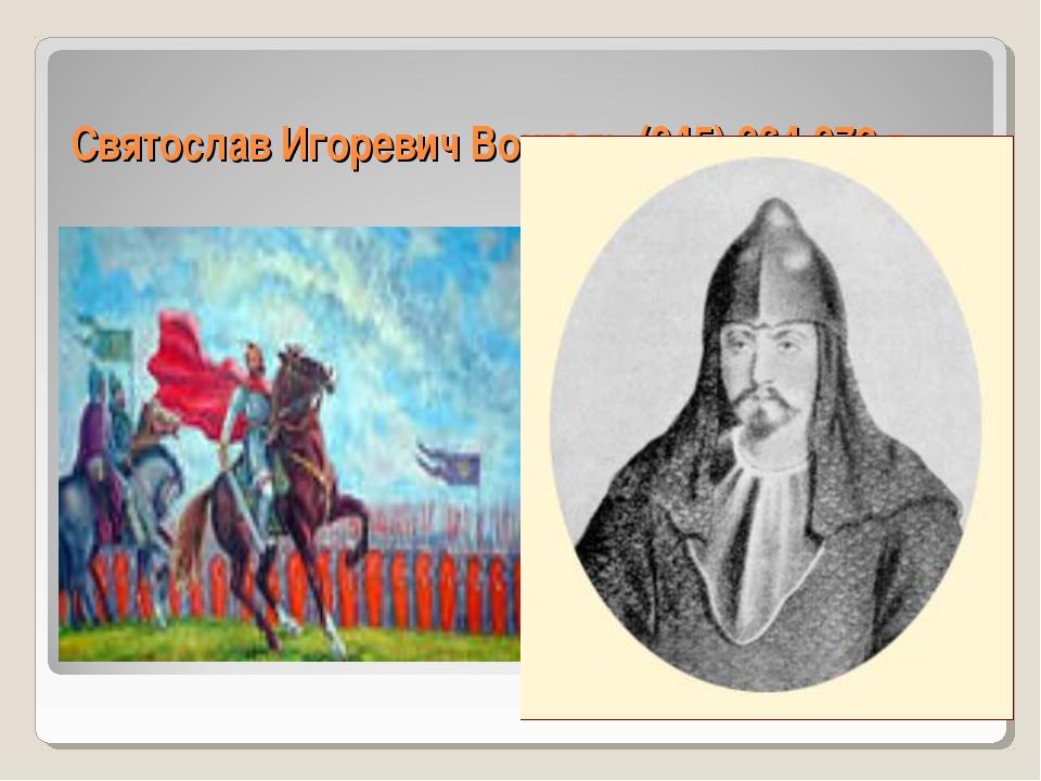 Святослав Игоревич Воитель (945) 964-972 г.