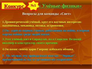 Конкурс №5 « Учёные-физики» Вопросы для команды «Свет» 1.Древнегреческий учён