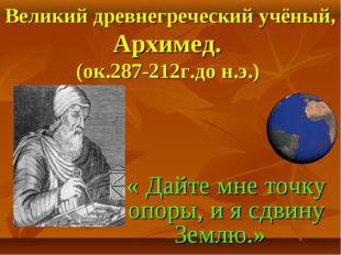 Великий древнегреческий учёный, Архимед. (ок.287-212г.до н.э.) « Дайте мне т