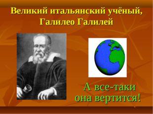 Великий итальянский учёный, Галилео Галилей А все-таки она вертится!