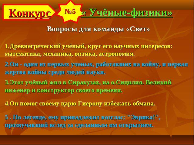 Конкурс №5 « Учёные-физики» Вопросы для команды «Свет» 1.Древнегреческий учён...