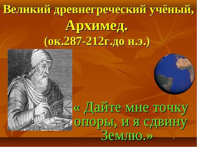 Великий древнегреческий учёный, Архимед. (ок.287-212г.до н.э.) « Дайте мне т...