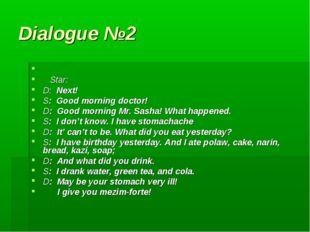 Dialogue №2 Star: D: Next! S: Good morning doctor! D: Good morning Mr. Sasha!