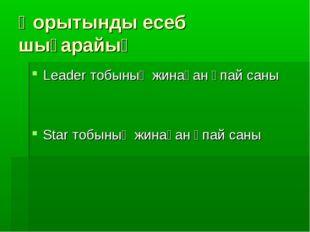 Қорытынды есеб шығарайық Leader тобының жинаған ұпай саны Star тобының жинаға
