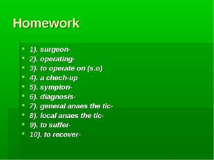Homework 1). surgeon- 2). operating- 3). to operate on (s.o) 4). a chech-up 5
