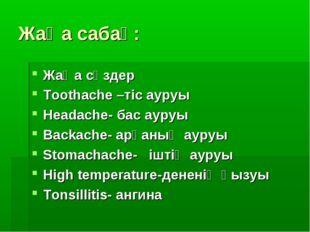 Жаңа сабақ: Жаңа сөздер Toothache –тіс ауруы Headache- бас ауруы Backache- ар