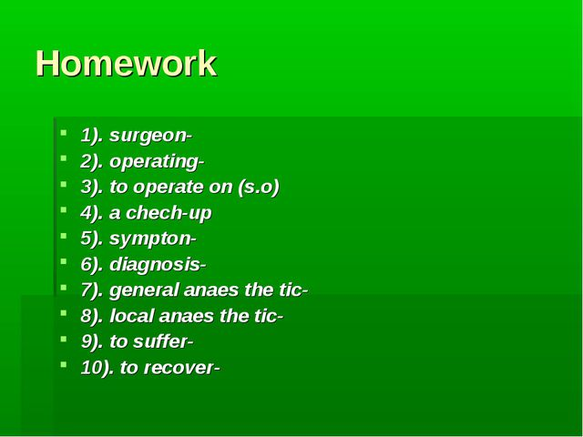 Homework 1). surgeon- 2). operating- 3). to operate on (s.o) 4). a chech-up 5...