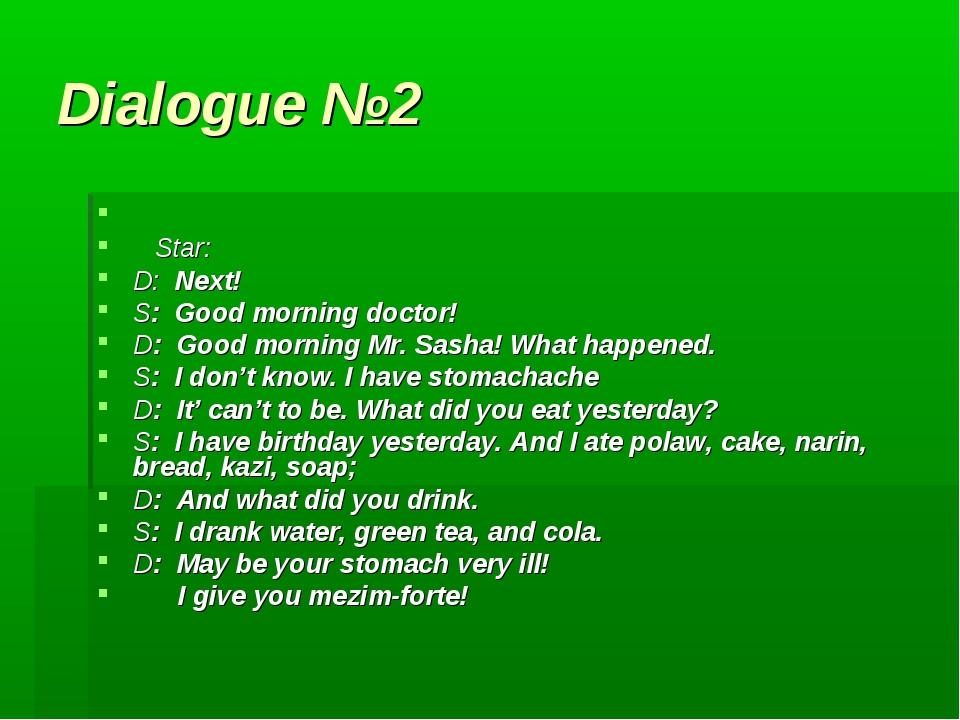 Dialogue №2 Star: D: Next! S: Good morning doctor! D: Good morning Mr. Sasha!...