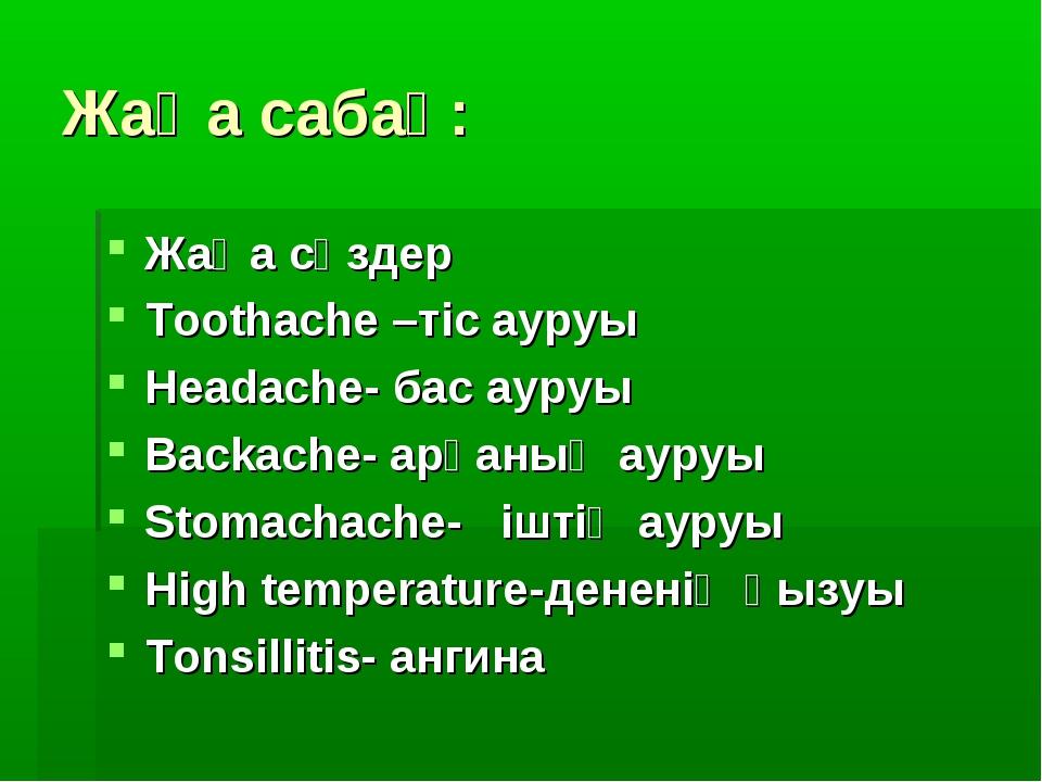 Жаңа сабақ: Жаңа сөздер Toothache –тіс ауруы Headache- бас ауруы Backache- ар...