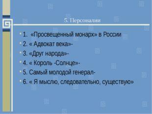 5. Персоналии 1. «Просвещенный монарх» в России 2. « Адвокат века»- 3. «Друг