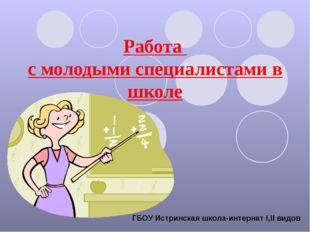 Работа с молодыми специалистами в школе ГБОУ Истринская школа-интернат Ι,ΙΙ в