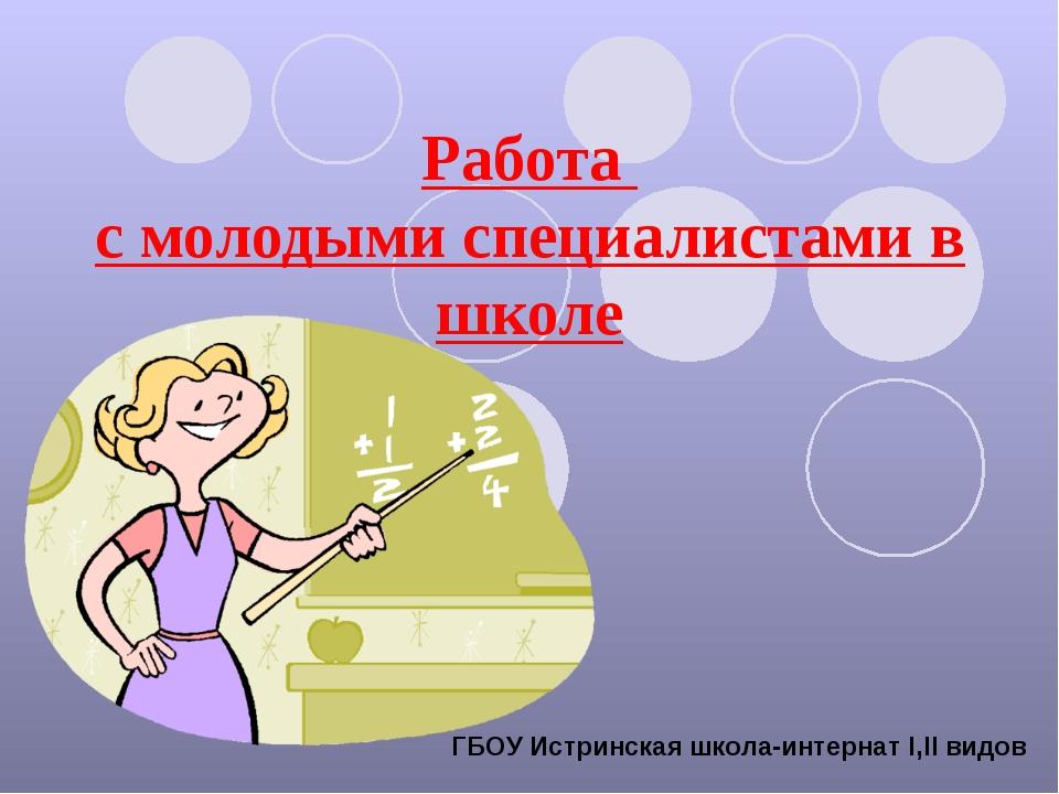 Работа с молодыми специалистами в школе ГБОУ Истринская школа-интернат Ι,ΙΙ в...