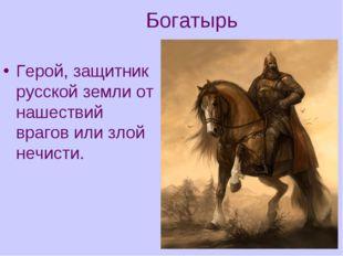 Богатырь Герой, защитник русской земли от нашествий врагов или злой нечисти.