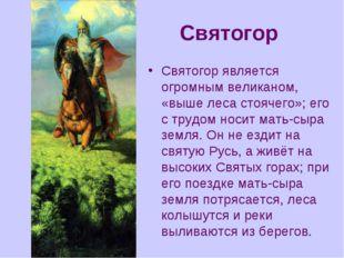 Святогор Святогор является огромным великаном, «выше леса стоячего»; его с тр