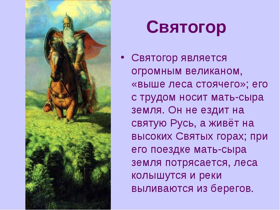 Святогор Святогор является огромным великаном, «выше леса стоячего»; его с тр...