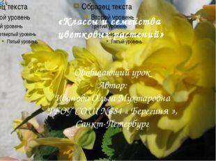 «Классы и семейства цветковых растений» Обобщающий урок Автор: Иванова Ольга