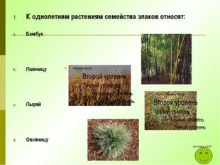 К однолетним растениям семейства злаков относят: Бамбук Пшеницу Пырей Овсяниц
