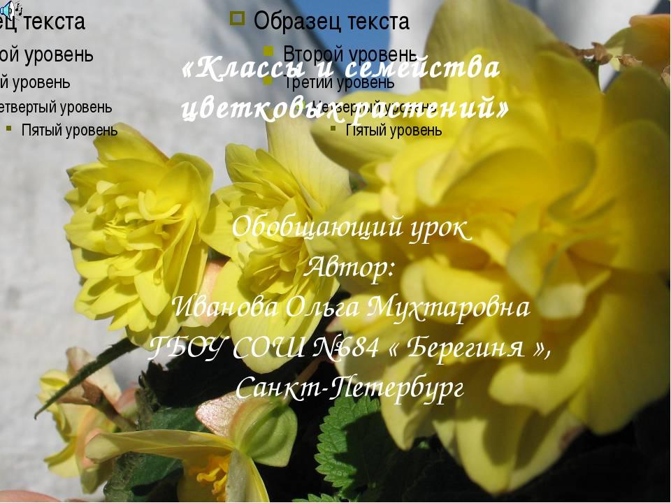 «Классы и семейства цветковых растений» Обобщающий урок Автор: Иванова Ольга...