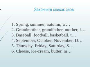 Закончите список слов: 1. Spring, summer, autumn, w… 2. Grandmother, grandfat