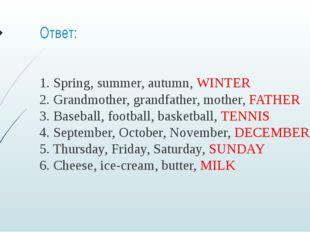 Ответ: 1. Spring, summer, autumn, WINTER 2. Grandmother, grandfather, mother,
