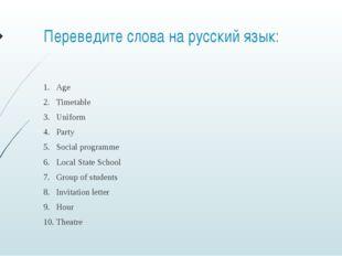 Переведите слова на русский язык: Age Timetable Uniform Party Social programm