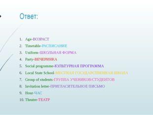 Ответ: Age-ВОЗРАСТ Timetable-РАСПИСАНИЕ Uniform-ШКОЛЬНАЯ ФОРМА Party-ВЕЧЕРИНК