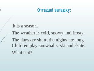 Отгадай загадку:       It is a season. The weather is cold, snowy and frosty.