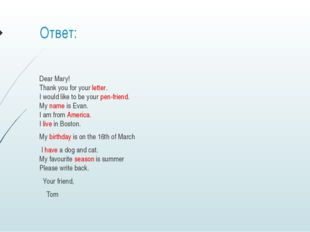 Ответ: Dear Mary!  Thank you for your letter.   I would like to be your pen-f