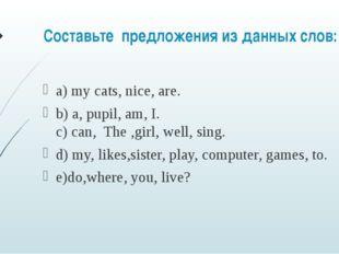 Составьте предложения из данных слов: а) my cats, nice, are. b) a, pupil, a