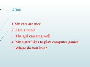 Ответ: 1.My cats are nice. 2. I am a pupil. 3. The girl can sing well. 4. My