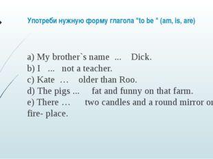 "Употреби нужную форму глагола ""to be "" (am, is, are) a) My brother`s name ."