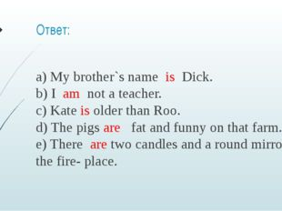 Ответ: a) My brother`s name  is  Dick.  b) I  am  not a teacher.  c) Kate is