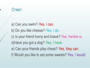 Ответ: a) Can you swim?-Yes, I can. b) Do you like cheese?-Yes, I do. c) Is y