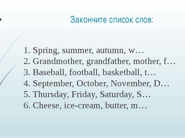 Закончите список слов: 1. Spring, summer, autumn, w… 2. Grandmother, grandfat...