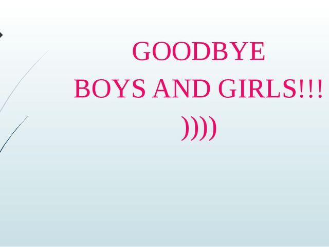 GOODBYE BOYS AND GIRLS!!! ))))
