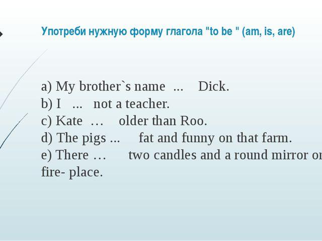 "Употреби нужную форму глагола ""to be "" (am, is, are) a) My brother`s name ...."