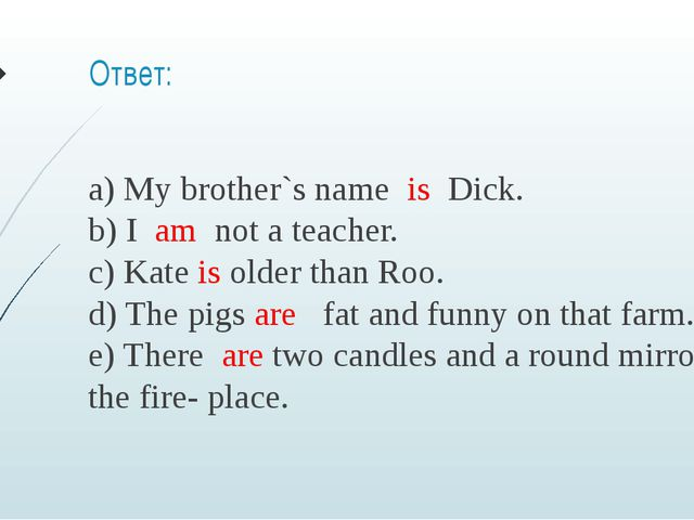 Ответ: a) My brother`s name  is  Dick.  b) I  am  not a teacher.  c) Kate is ...