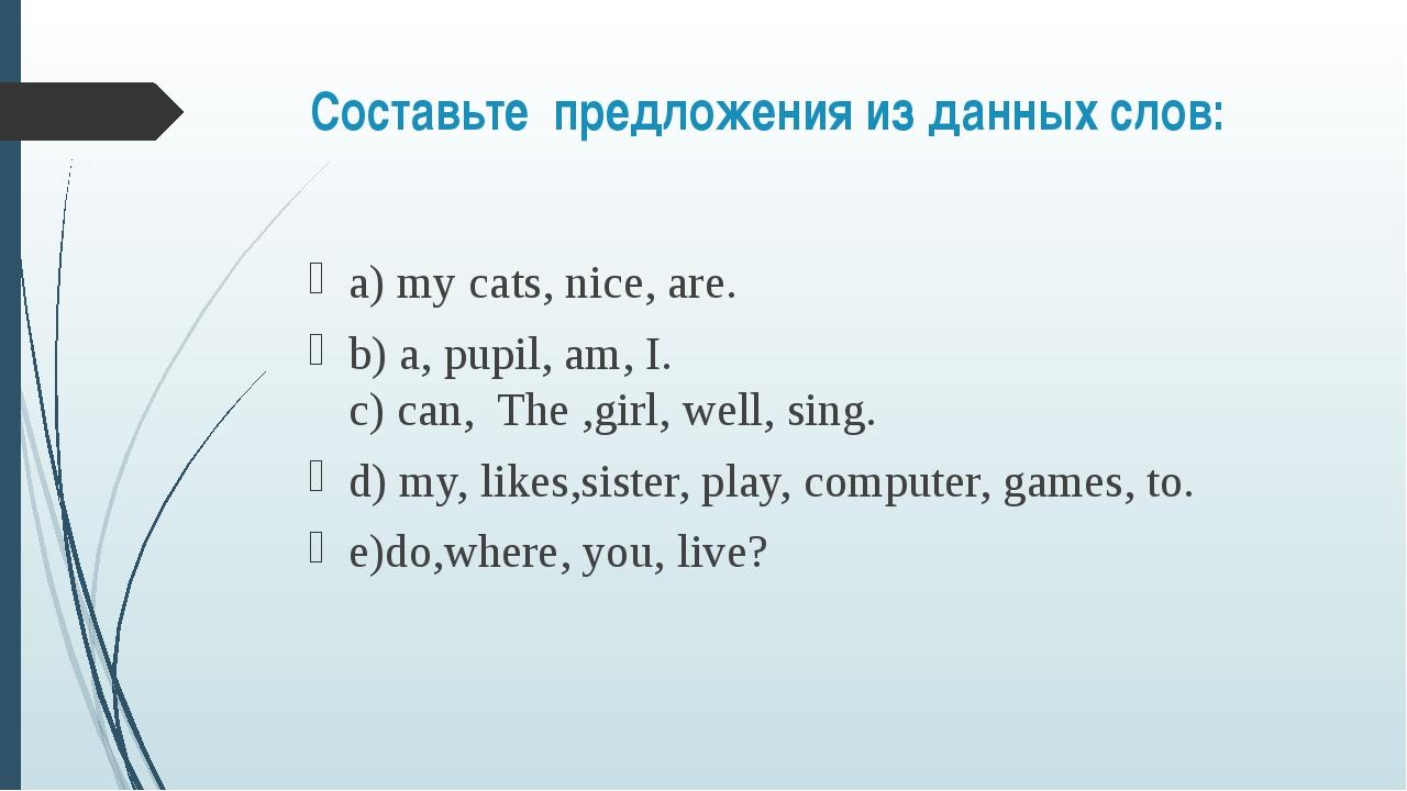 Составьте предложения из данных слов: а) my cats, nice, are. b) a, pupil, a...