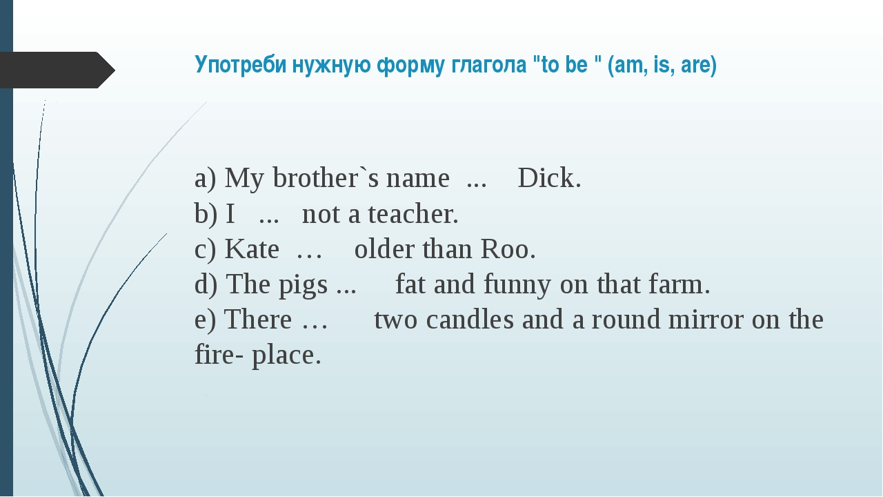 "Употреби нужную форму глагола ""to be "" (am, is, are)  a) My brother`s name  ...."