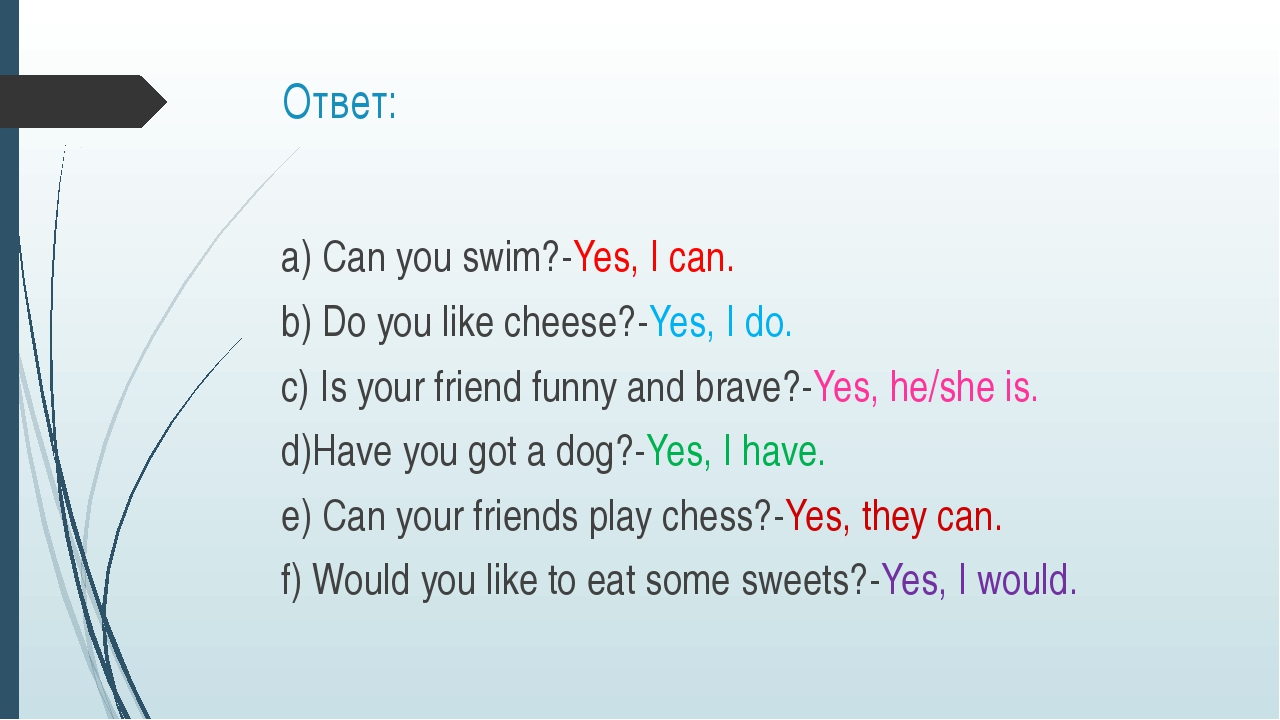 Ответ: a) Can you swim?-Yes, I can. b) Do you like cheese?-Yes, I do. c) Is y...