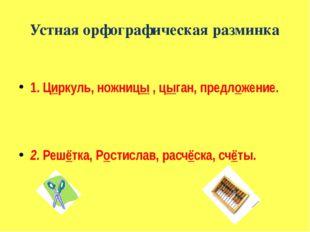 Устная орфографическая разминка 1. Циркуль, ножницы , цыган, предложение. 2.
